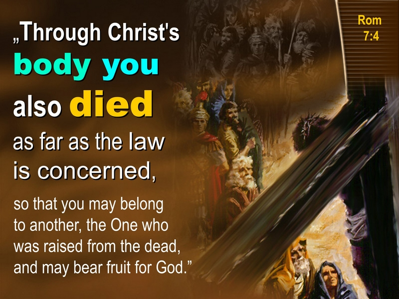 THROUGH CHRIST'S BODY YOU ALSO DIED, ROM 7:4